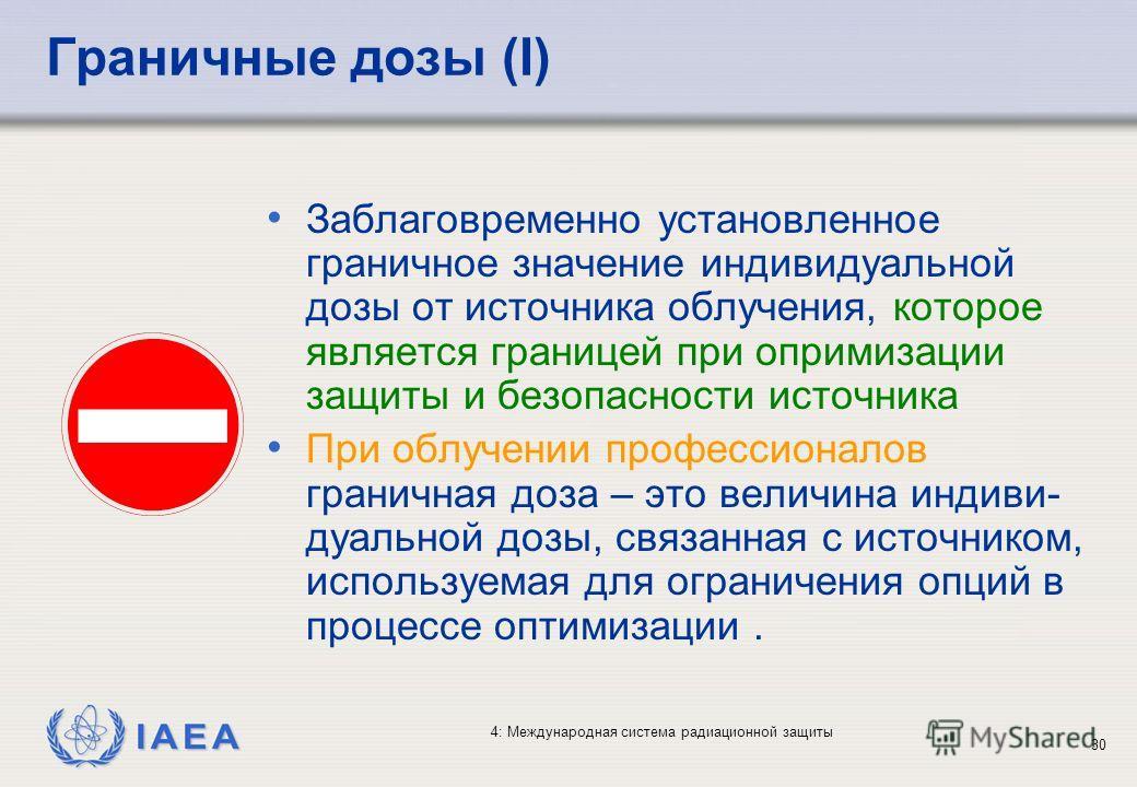 IAEA 4: Международная система радиационной защиты 30 Граничные дозы (I) Заблаговременно установленное граничное значение индивидуальной дозы от источника облучения, которое является границей при опримизации защиты и безопасности источника При облучен