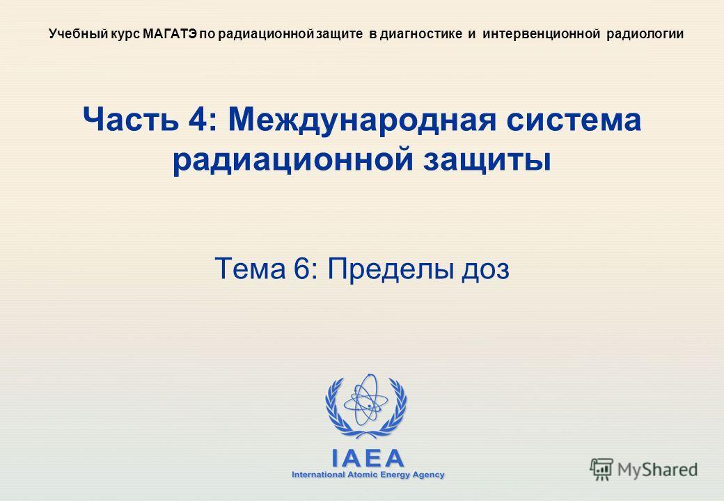 IAEA International Atomic Energy Agency Часть 4: Международная система радиационной защиты Тема 6: Пределы доз Учебный курс МАГАТЭ по радиационной защите в диагностике и интервенционной радиологии