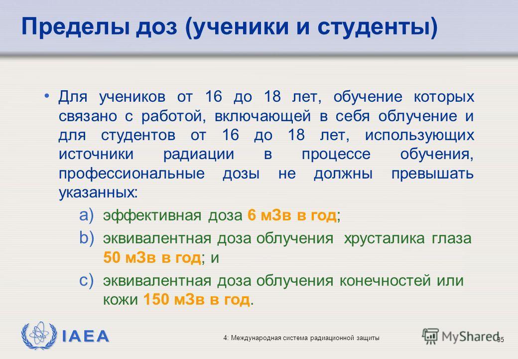 IAEA 4: Международная система радиационной защиты 35 Пределы доз (ученики и студенты) Для учеников от 16 до 18 лет, обучение которых связано с работой, включающей в себя облучение и для студентов от 16 до 18 лет, использующих источники радиации в про