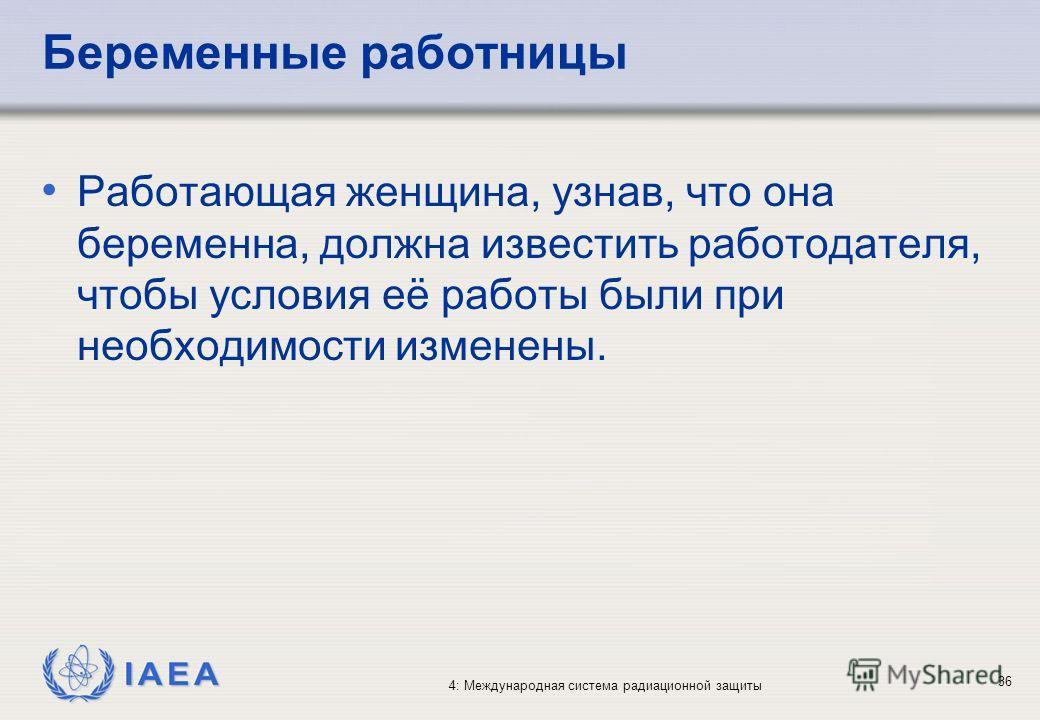 IAEA 4: Международная система радиационной защиты 36 Беременные работницы Работающая женщина, узнав, что она беременна, должна известить работодателя, чтобы условия её работы были при необходимости изменены.