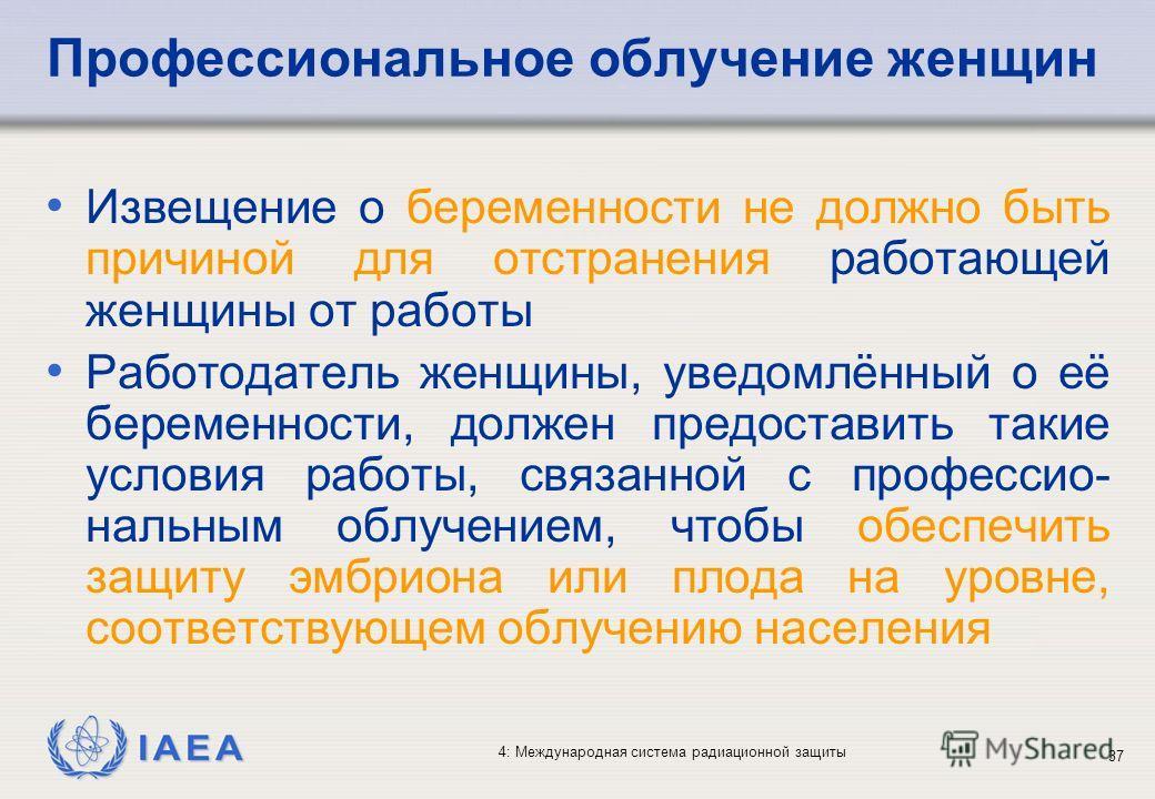 IAEA 4: Международная система радиационной защиты 37 Профессиональное облучение женщин Извещение о беременности не должно быть причиной для отстранения работающей женщины от работы Работодатель женщины, уведомлённый о её беременности, должен предоста