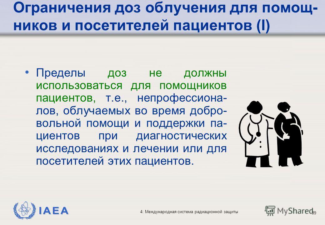 IAEA 4: Международная система радиационной защиты 39 Ограничения доз облучения для помощ- ников и посетителей пациентов (I) Пределы доз не должны использоваться для помощников пациентов, т.е., непрофессиона- лов, облучаемых во время добро- вольной по