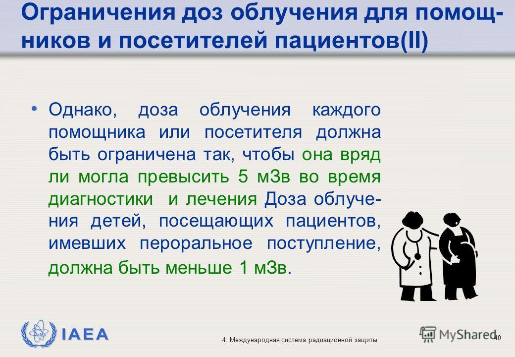 IAEA 4: Международная система радиационной защиты 40 Однако, доза облучения каждого помощника или посетителя должна быть ограничена так, чтобы она вряд ли могла превысить 5 мЗв во время диагностики и лечения Доза облуче- ния детей, посещающих пациент