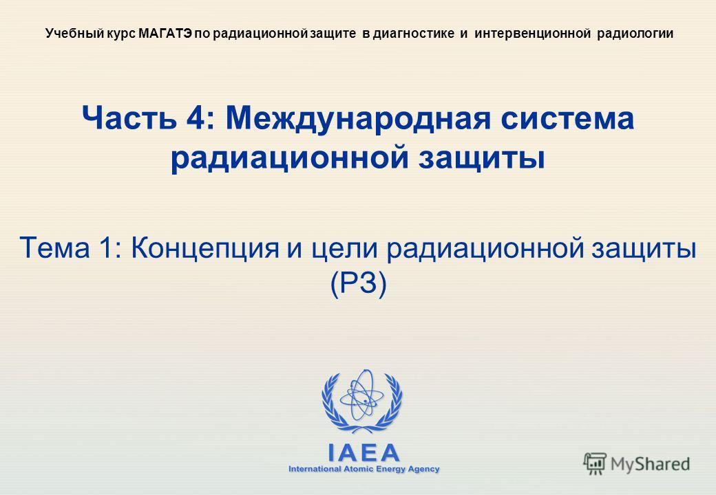 IAEA International Atomic Energy Agency Часть 4: Международная система радиационной защиты Тема 1: Концепция и цели радиационной защиты (РЗ) Учебный курс МАГАТЭ по радиационной защите в диагностике и интервенционной радиологии
