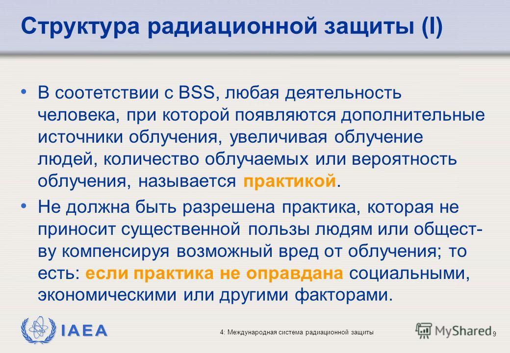 IAEA 4: Международная система радиационной защиты 9 Структура радиационной защиты (I) В соотетствии с BSS, любая деятельность человека, при которой появляются дополнительные источники облучения, увеличивая облучение людей, количество облучаемых или в