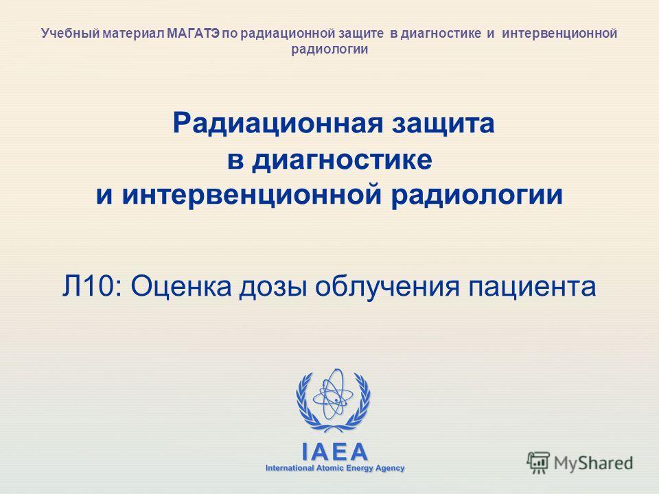 IAEA International Atomic Energy Agency Радиационная защита в диагностике и интервенционной радиологии Л10: Оценка дозы облучения пациента Учебный материал МАГАТЭ по радиационной защите в диагностике и интервенционной радиологии