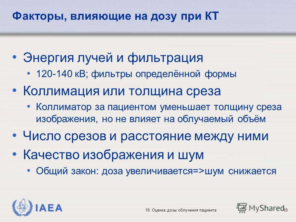 IAEA 10: Оценка дозы облучения пациента10 Факторы, влияющие на дозу при КТ Энергия лучей и фильтрация 120-140 кВ; фильтры определённой формы Коллимация или толщина среза Коллиматор за пациентом уменьшает толщину среза изображения, но не влияет на обл