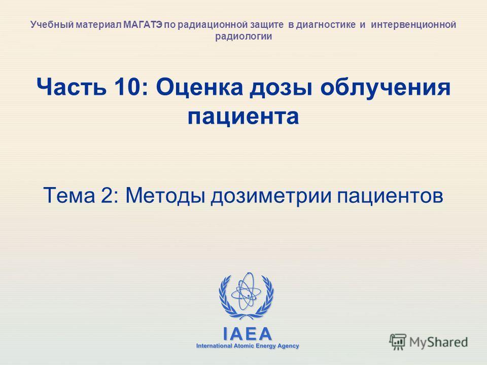 IAEA International Atomic Energy Agency Часть 10: Оценка дозы облучения пациента Тема 2: Методы дозиметрии пациентов Учебный материал МАГАТЭ по радиационной защите в диагностике и интервенционной радиологии