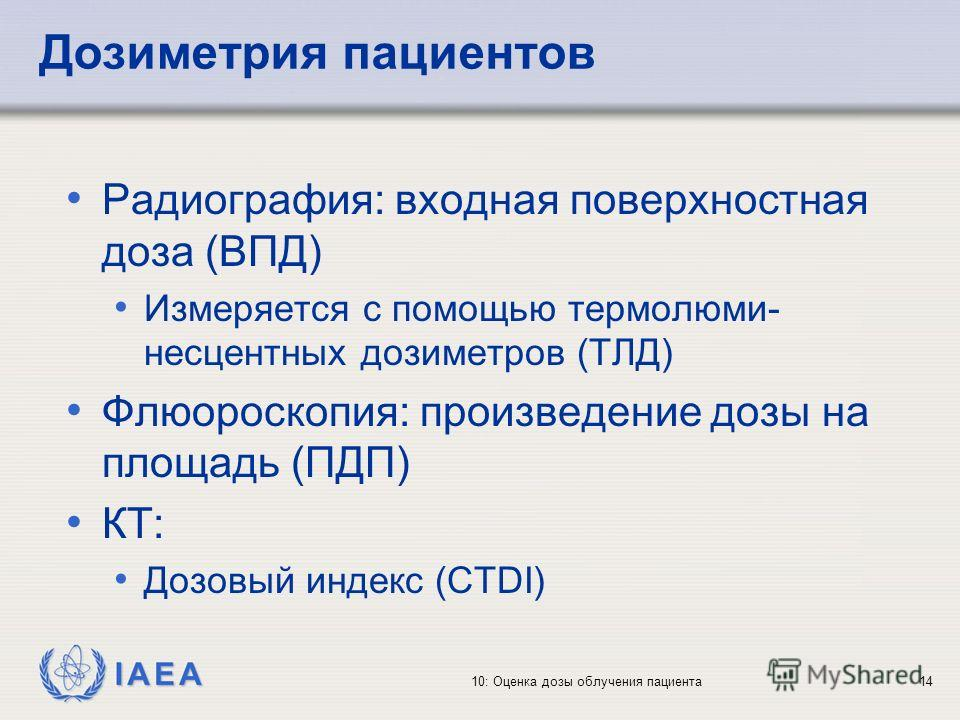 IAEA 10: Оценка дозы облучения пациента14 Дозиметрия пациентов Радиография: входная поверхностная доза (ВПД) Измеряется с помощью термолюми- несцентных дозиметров (ТЛД) Флюороскопия: произведение дозы на площадь (ПДП) КТ: Дозовый индекс (CTDI)