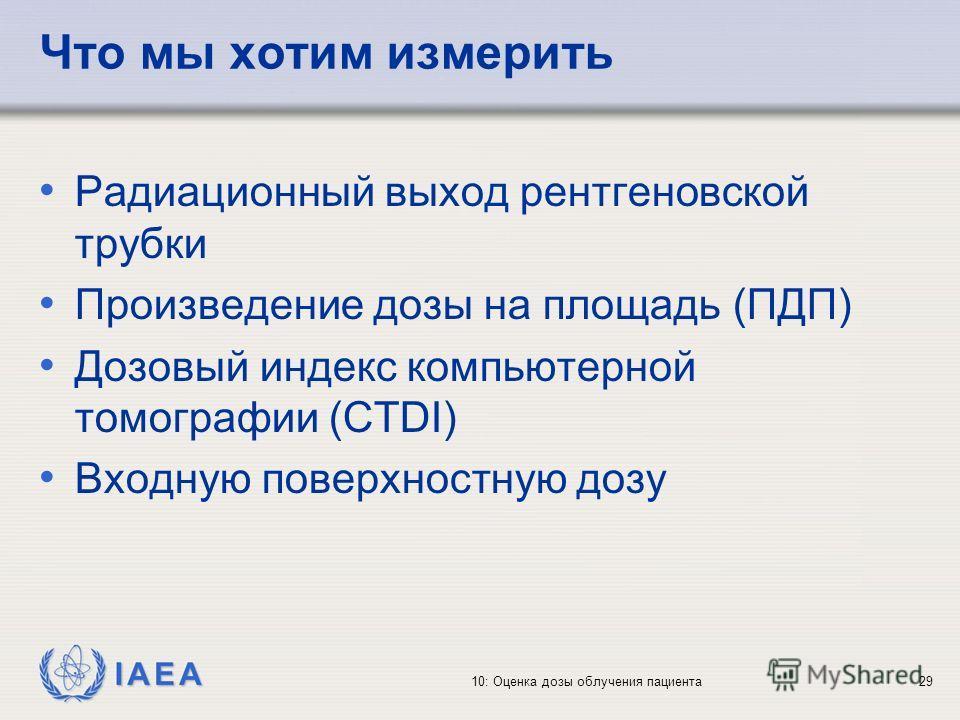 IAEA 10: Оценка дозы облучения пациента29 Что мы хотим измерить Радиационный выход рентгеновской трубки Произведение дозы на площадь (ПДП) Дозовый индекс компьютерной томографии (CTDI) Входную поверхностную дозу