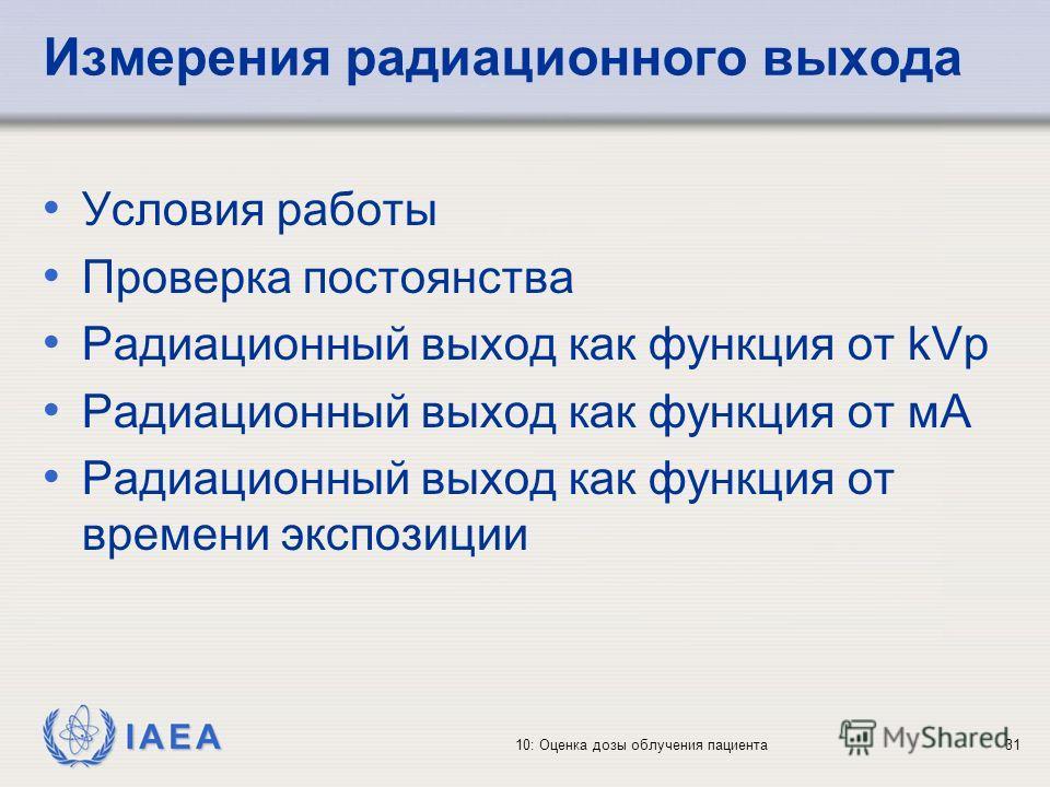 IAEA 10: Оценка дозы облучения пациента31 Измерения радиационного выхода Условия работы Проверка постоянства Радиационный выход как функция от kVp Радиационный выход как функция от мA Радиационный выход как функция от времени экспозиции