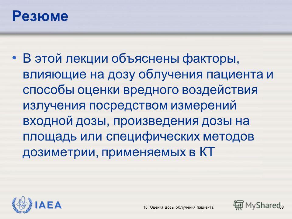 IAEA 10: Оценка дозы облучения пациента39 Резюме В этой лекции объяснены факторы, влияющие на дозу облучения пациента и способы оценки вредного воздействия излучения посредством измерений входной дозы, произведения дозы на площадь или специфических м