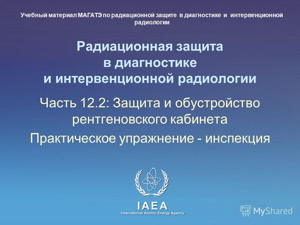 IAEA International Atomic Energy Agency Радиационная защита в диагностике и интервенционной радиологии Часть 12.2: Защита и обустройство рентгеновского кабинета Практическое упражнение - инспекция Учебный материал МАГАТЭ по радиационной защите в диаг