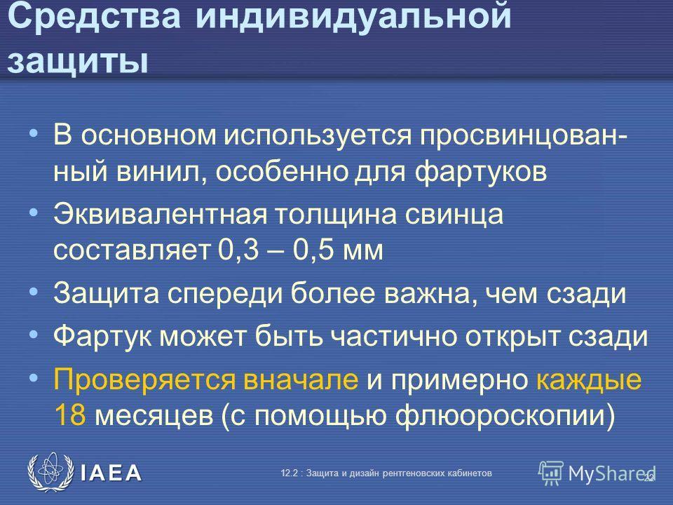 IAEA 12.2 : Защита и дизайн рентгеновских кабинетов 22 Средства индивидуальной защиты В основном используется просвинцован- ный винил, особенно для фартуков Эквивалентная толщина свинца составляет 0,3 – 0,5 мм Защита спереди более важна, чем сзади Фа