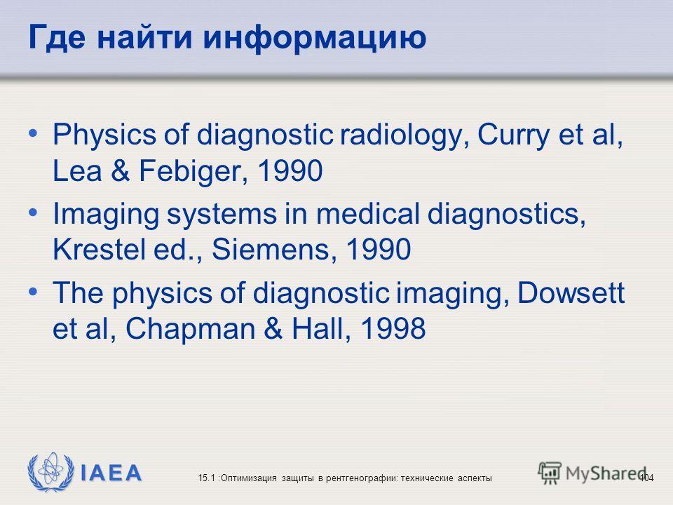 IAEA 15.1 :Оптимизация защиты в рентгенографии: технические аспекты104 Где найти информацию Physics of diagnostic radiology, Curry et al, Lea & Febiger, 1990 Imaging systems in medical diagnostics, Krestel ed., Siemens, 1990 The physics of diagnostic