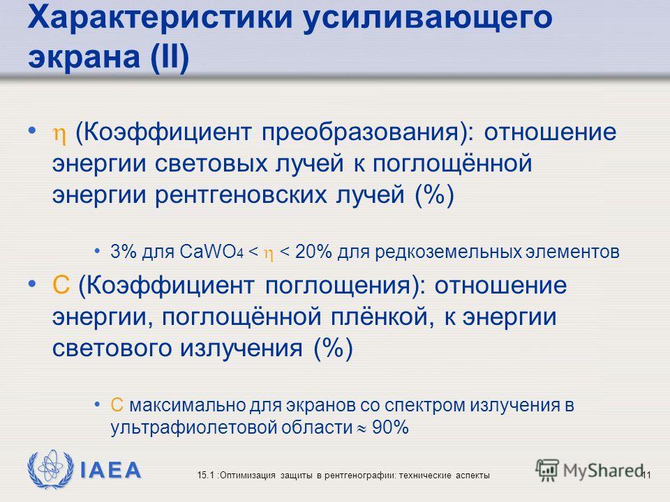IAEA 15.1 :Оптимизация защиты в рентгенографии: технические аспекты11 Характеристики усиливающего экрана (II) (Коэффициент преобразования): отношение энергии световых лучей к поглощённой энергии рентгеновских лучей (%) 3% для CaWO 4 < < 20% для редко