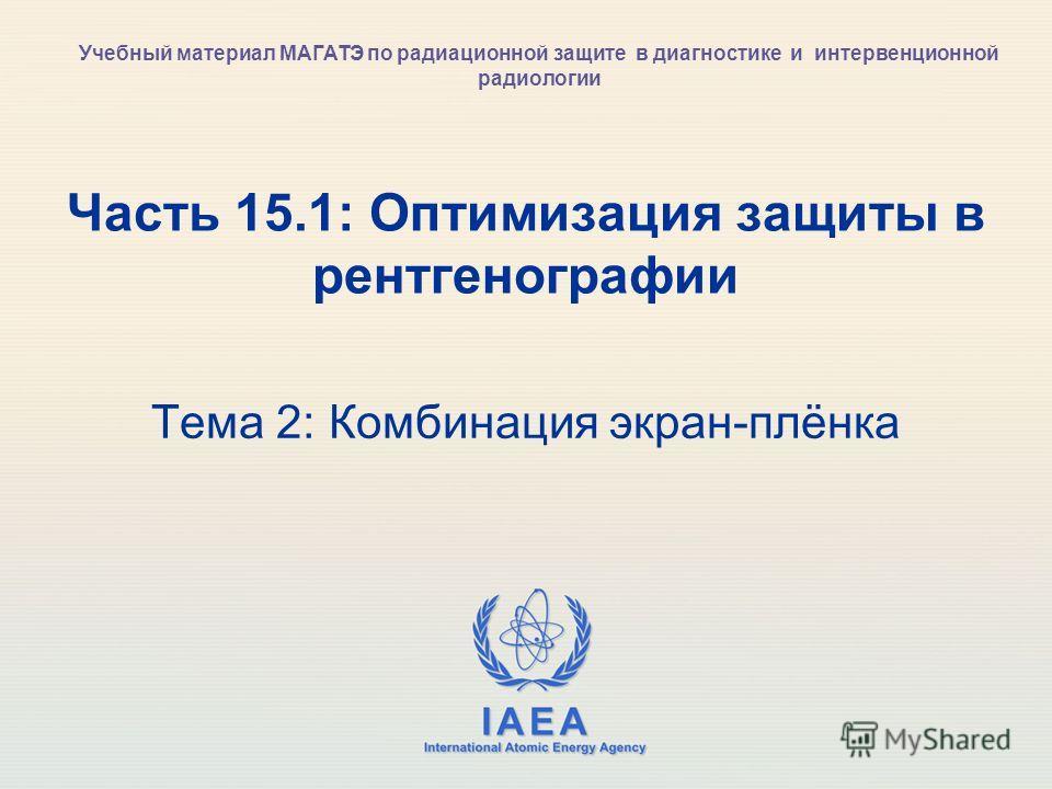 IAEA International Atomic Energy Agency Часть 15.1: Оптимизация защиты в рентгенографии Тема 2: Комбинация экран-плёнка Учебный материал МАГАТЭ по радиационной защите в диагностике и интервенционной радиологии