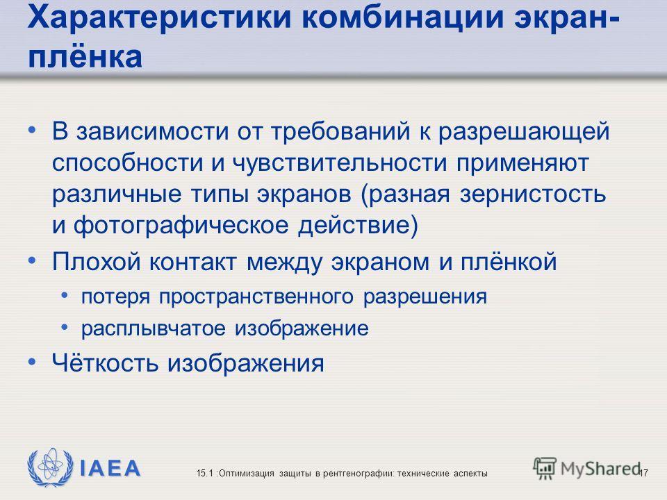 IAEA 15.1 :Оптимизация защиты в рентгенографии: технические аспекты17 Характеристики комбинации экран- плёнка В зависимости от требований к разрешающей способности и чувствительности применяют различные типы экранов (разная зернистость и фотографичес