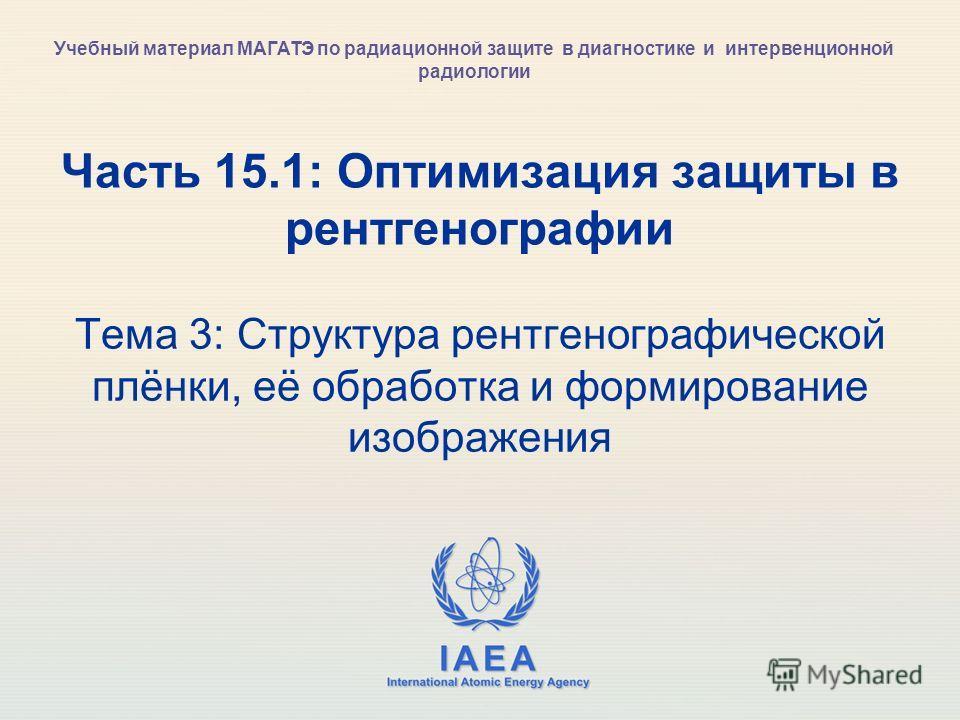 IAEA International Atomic Energy Agency Часть 15.1: Оптимизация защиты в рентгенографии Тема 3: Структура рентгенографической плёнки, её обработка и формирование изображения Учебный материал МАГАТЭ по радиационной защите в диагностике и интервенционн