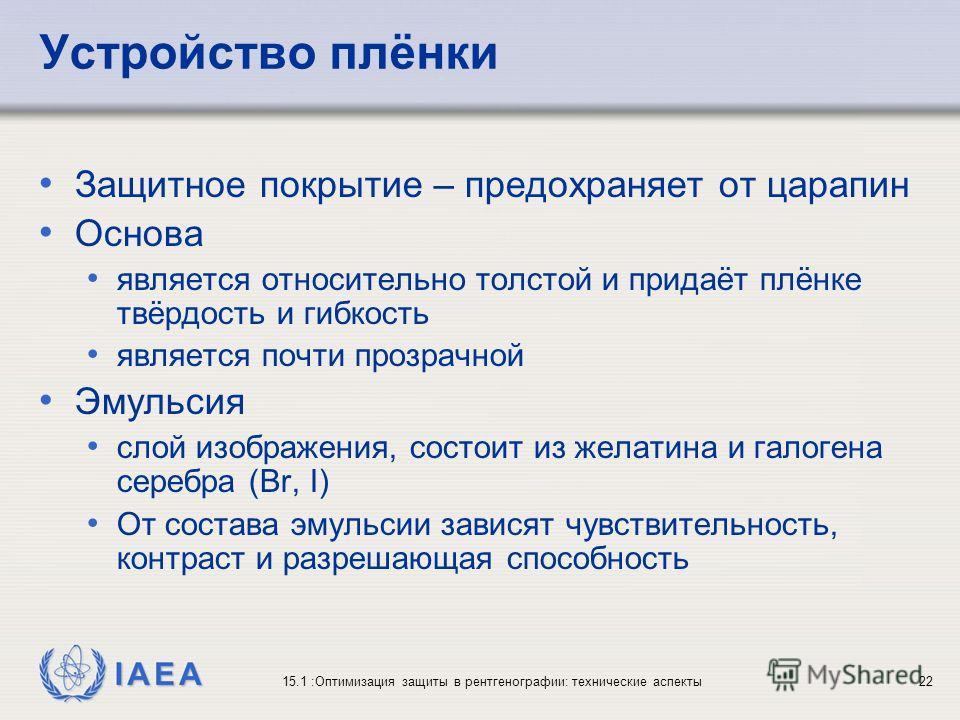 IAEA 15.1 :Оптимизация защиты в рентгенографии: технические аспекты22 Устройство плёнки Защитное покрытие – предохраняет от царапин Основа является относительно толстой и придаёт плёнке твёрдость и гибкость является почти прозрачной Эмульсия слой изо