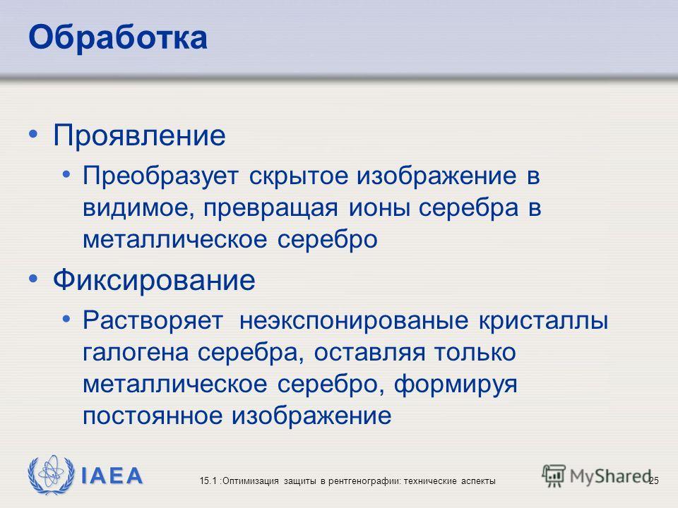 IAEA 15.1 :Оптимизация защиты в рентгенографии: технические аспекты25 Обработка Проявление Преобразует скрытое изображение в видимое, превращая ионы серебра в металлическое серебро Фиксирование Растворяет неэкспонированые кристаллы галогена серебра,