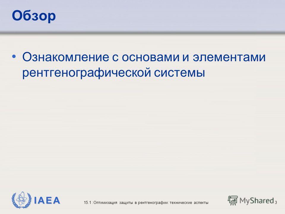 IAEA 15.1 :Оптимизация защиты в рентгенографии: технические аспекты3 Обзор Ознакомление с основами и элементами рентгенографической системы