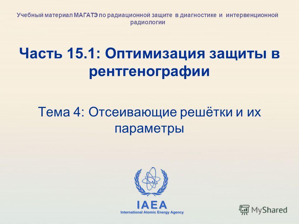 IAEA International Atomic Energy Agency Часть 15.1: Оптимизация защиты в рентгенографии Тема 4: Отсеивающие решётки и их параметры Учебный материал МАГАТЭ по радиационной защите в диагностике и интервенционной радиологии