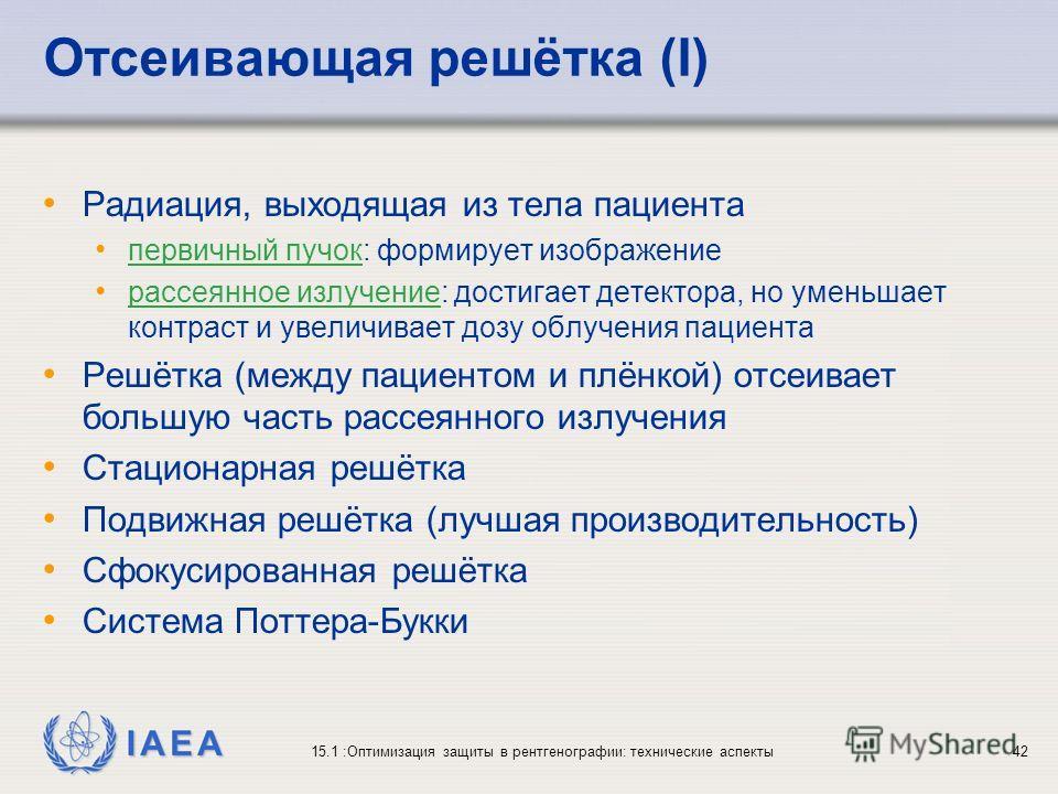 IAEA 15.1 :Оптимизация защиты в рентгенографии: технические аспекты42 Отсеивающая решётка (I) Радиация, выходящая из тела пациента первичный пучок: формирует изображение рассеянное излучение: достигает детектора, но уменьшает контраст и увеличивает д