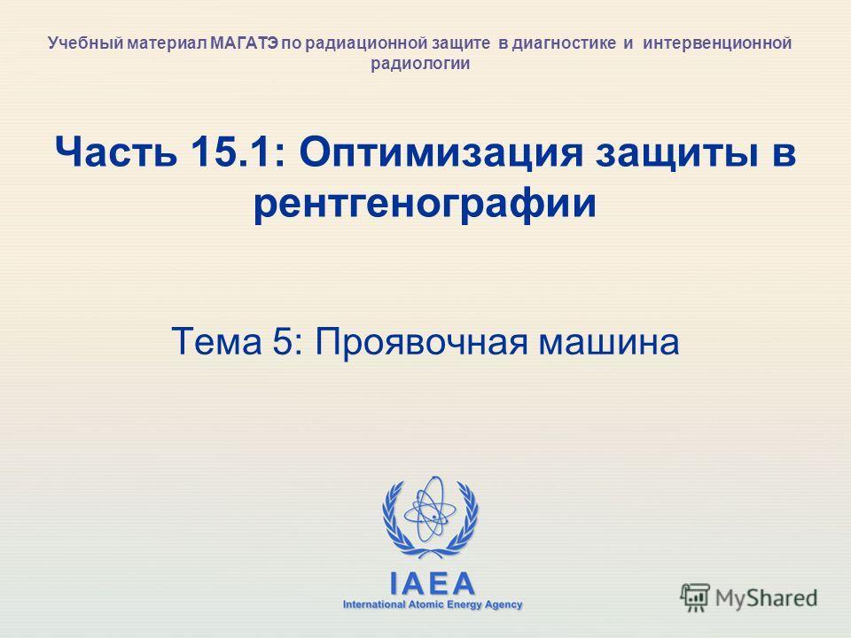 IAEA International Atomic Energy Agency Часть 15.1: Оптимизация защиты в рентгенографии Тема 5: Проявочная машина Учебный материал МАГАТЭ по радиационной защите в диагностике и интервенционной радиологии