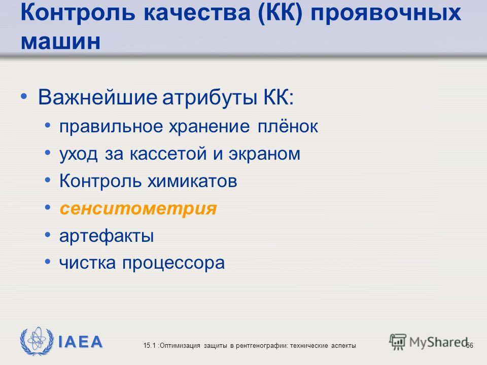 IAEA 15.1 :Оптимизация защиты в рентгенографии: технические аспекты56 Контроль качества (КК) проявочных машин Важнейшие атрибуты КК: правильное хранение плёнок уход за кассетой и экраном Контроль химикатов сенситометрия артефакты чистка процессора