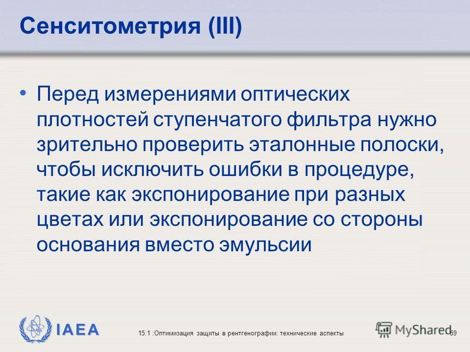 IAEA 15.1 :Оптимизация защиты в рентгенографии: технические аспекты59 Сенситометрия (III) Перед измерениями оптических плотностей ступенчатого фильтра нужно зрительно проверить эталонные полоски, чтобы исключить ошибки в процедуре, такие как экспонир