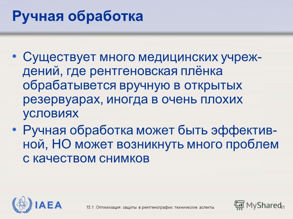 IAEA 15.1 :Оптимизация защиты в рентгенографии: технические аспекты61 Ручная обработка Существует много медицинских учреж- дений, где рентгеновская плёнка обрабатывется вручную в открытых резервуарах, иногда в очень плохих условиях Ручная обработка м
