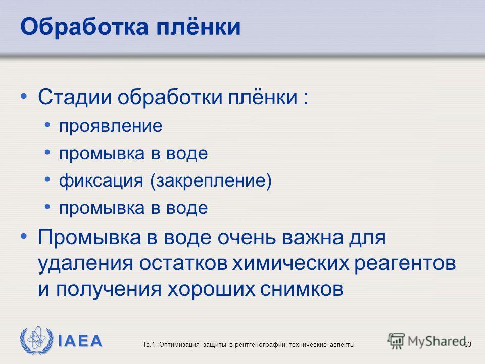 IAEA 15.1 :Оптимизация защиты в рентгенографии: технические аспекты63 Обработка плёнки Стадии обработки плёнки : проявление промывка в воде фиксация (закрепление) промывка в воде Промывка в воде очень важна для удаления остатков химических реагентов