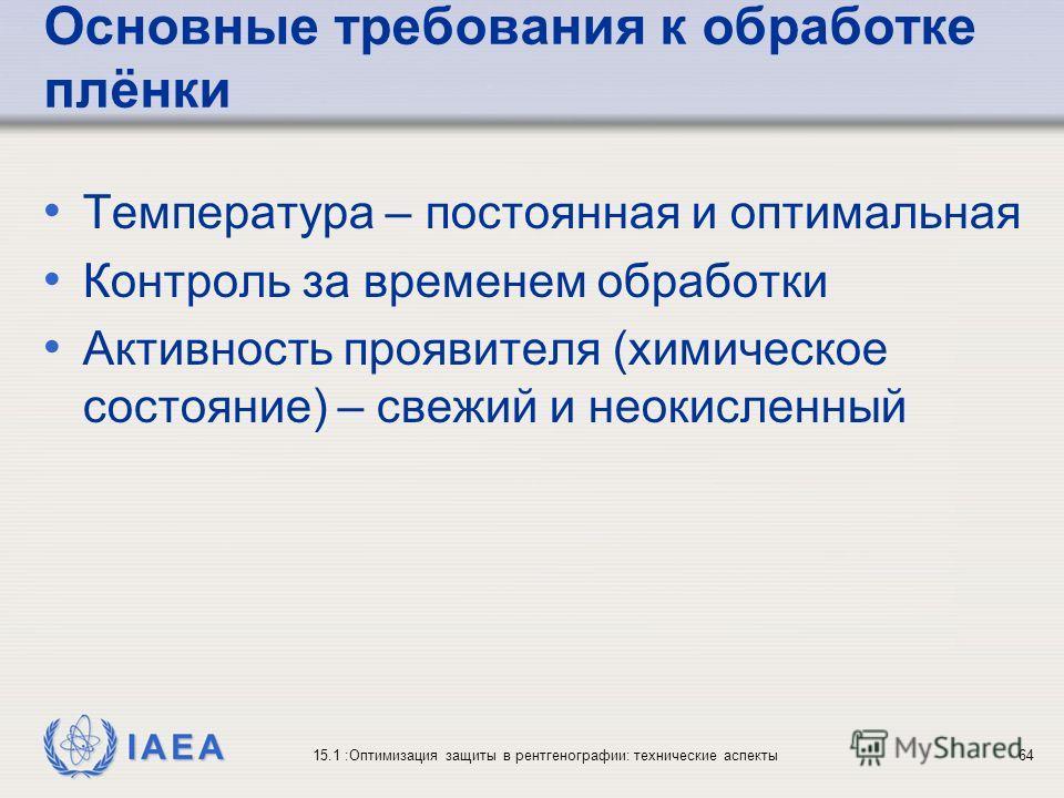 IAEA 15.1 :Оптимизация защиты в рентгенографии: технические аспекты64 Основные требования к обработке плёнки Температура – постоянная и оптимальная Контроль за временем обработки Активность проявителя (химическое состояние) – свежий и неокисленный