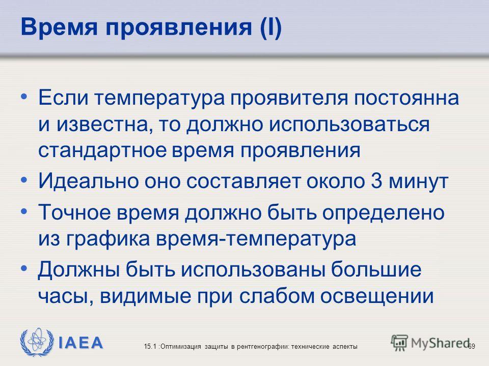 IAEA 15.1 :Оптимизация защиты в рентгенографии: технические аспекты69 Время проявления (I) Если температура проявителя постоянна и известна, то должно использоваться стандартное время проявления Идеально оно составляет около 3 минут Точное время долж