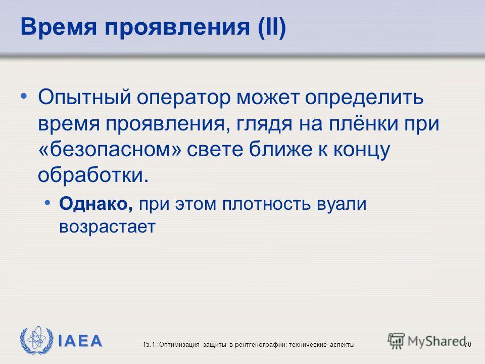 IAEA 15.1 :Оптимизация защиты в рентгенографии: технические аспекты70 Время проявления (II) Опытный оператор может определить время проявления, глядя на плёнки при «безопасном» свете ближе к концу обработки. Однако, при этом плотность вуали возрастае
