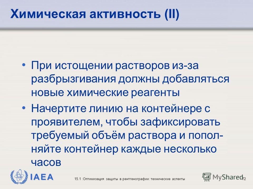 IAEA 15.1 :Оптимизация защиты в рентгенографии: технические аспекты72 При истощении растворов из-за разбрызгивания должны добавляться новые химические реагенты Начертите линию на контейнере с проявителем, чтобы зафиксировать требуемый объём раствора