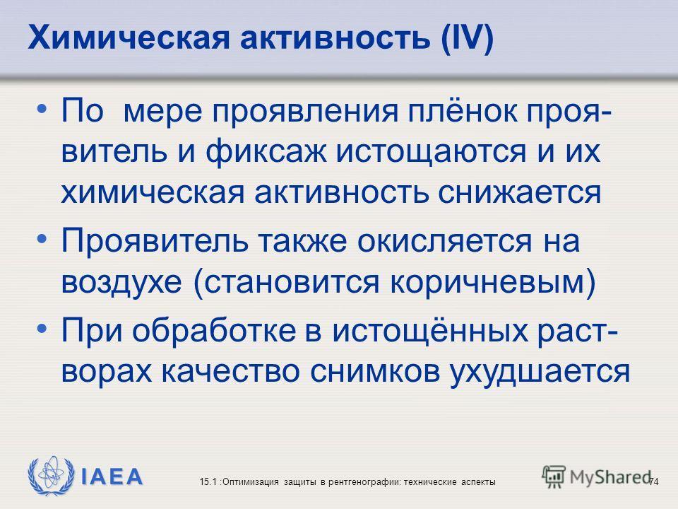 IAEA 15.1 :Оптимизация защиты в рентгенографии: технические аспекты74 По мере проявления плёнок проя- витель и фиксаж истощаются и их химическая активность снижается Проявитель также окисляется на воздухе (становится коричневым) При обработке в истощ