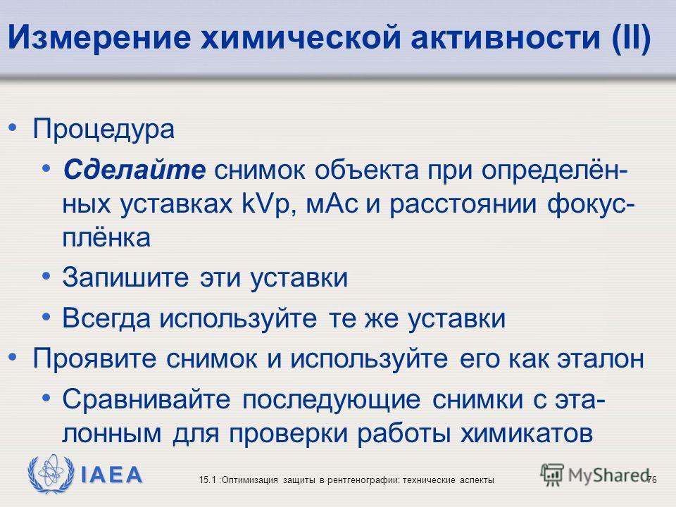 IAEA 15.1 :Оптимизация защиты в рентгенографии: технические аспекты76 Процедура Сделайте снимок объекта при определён- ных уставках kVp, мАс и расстоянии фокус- плёнка Запишите эти уставки Всегда используйте те же уставки Проявите снимок и используйт