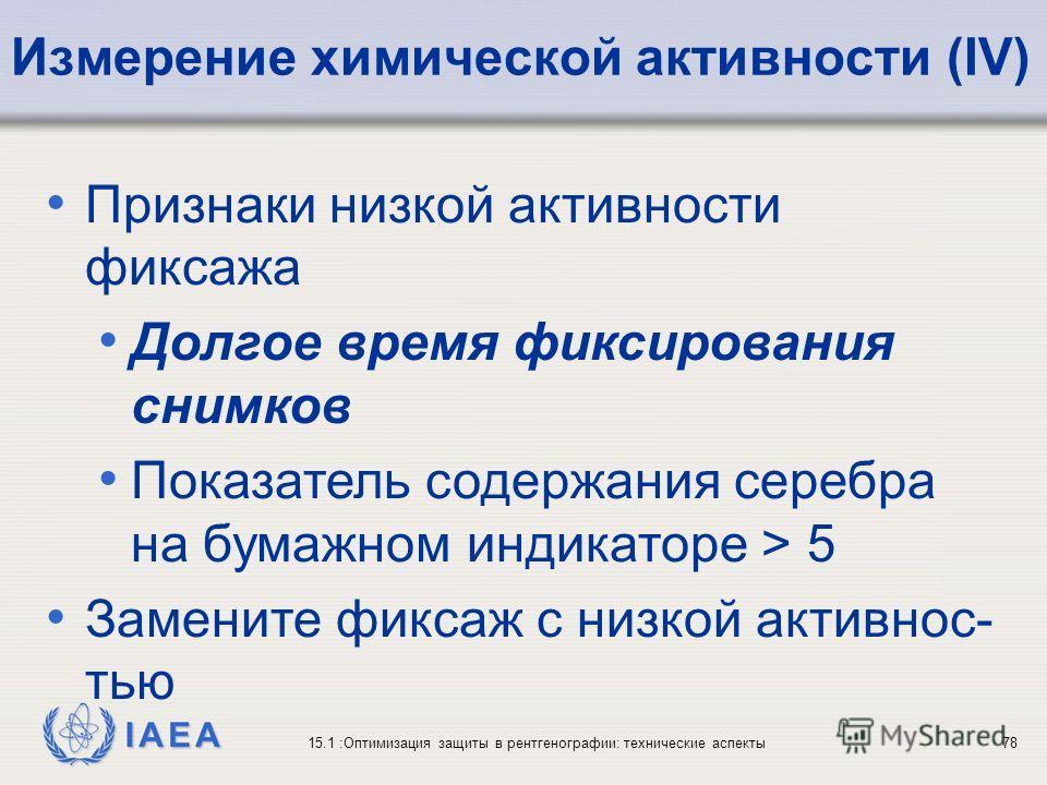IAEA 15.1 :Оптимизация защиты в рентгенографии: технические аспекты78 Признаки низкой активности фиксажа Долгое время фиксирования снимков Показатель содержания серебра на бумажном индикаторе > 5 Замените фиксаж с низкой активнос- тью Измерение химич