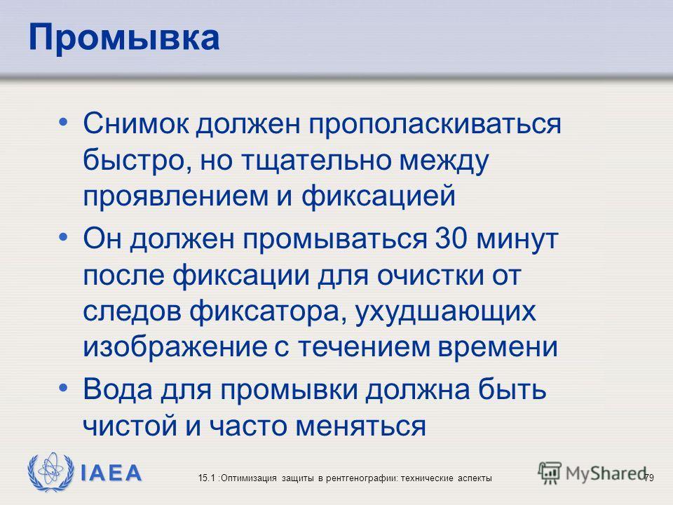 IAEA 15.1 :Оптимизация защиты в рентгенографии: технические аспекты79 Снимок должен прополаскиваться быстро, но тщательно между проявлением и фиксацией Он должен промываться 30 минут после фиксации для очистки от следов фиксатора, ухудшающих изображе