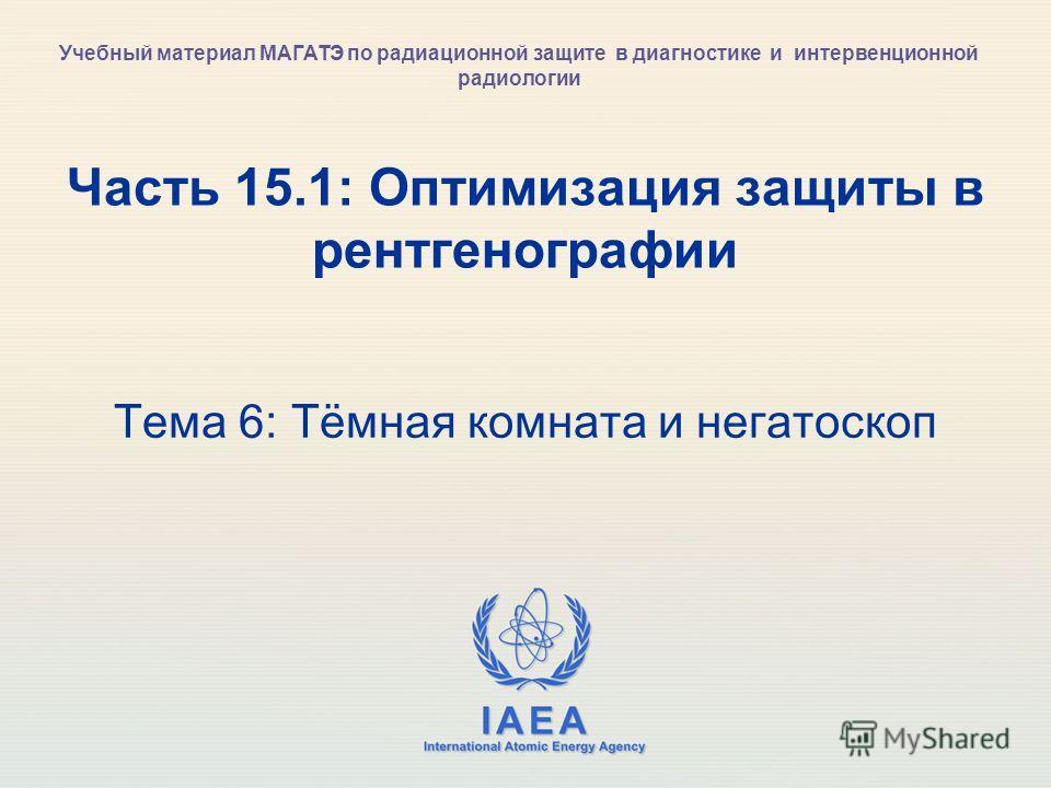 IAEA International Atomic Energy Agency Часть 15.1: Оптимизация защиты в рентгенографии Тема 6: Тёмная комната и негатоскоп Учебный материал МАГАТЭ по радиационной защите в диагностике и интервенционной радиологии