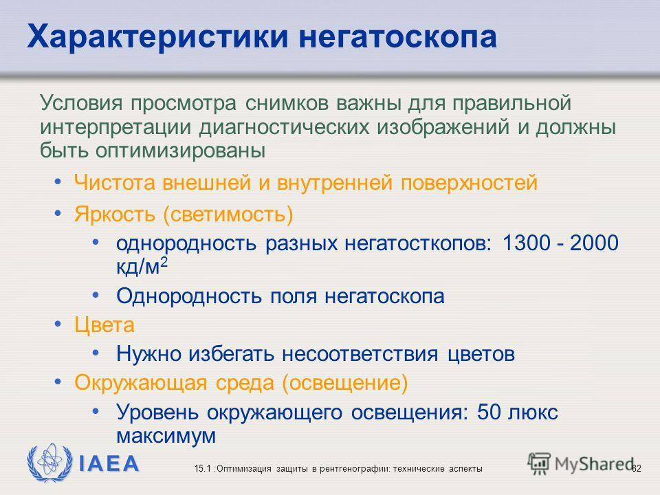 IAEA 15.1 :Оптимизация защиты в рентгенографии: технические аспекты82 Условия просмотра снимков важны для правильной интерпретации диагностических изображений и должны быть оптимизированы Чистота внешней и внутренней поверхностей Яркость (светимость)