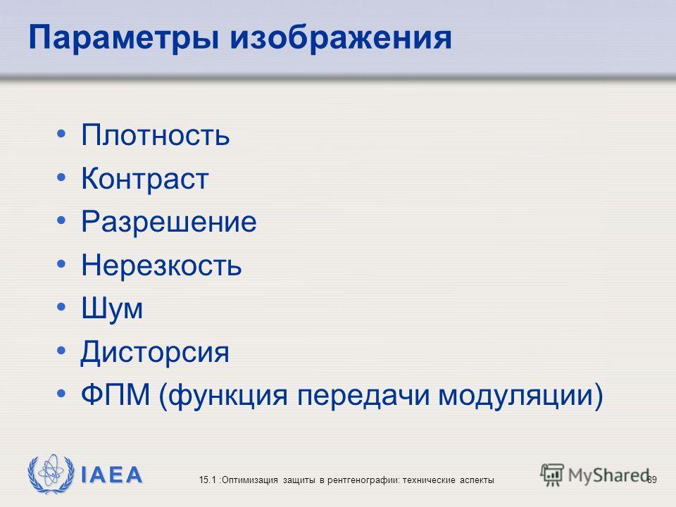 IAEA 15.1 :Оптимизация защиты в рентгенографии: технические аспекты89 Параметры изображения Плотность Контраст Разрешение Нерезкость Шум Дисторсия ФПМ (функция передачи модуляции)