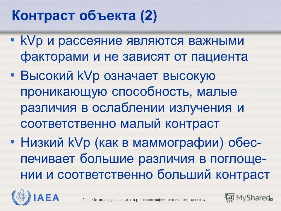 IAEA 15.1 :Оптимизация защиты в рентгенографии: технические аспекты93 kVp и рассеяние являются важными факторами и не зависят от пациента Высокий kVp означает высокую проникающую способность, малые различия в ослаблении излучения и соответственно мал