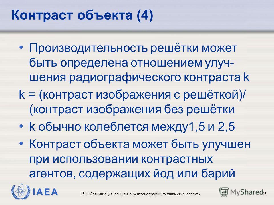 IAEA 15.1 :Оптимизация защиты в рентгенографии: технические аспекты95 Производительность решётки может быть определена отношением улуч- шения радиографического контраста k k = (контраст изображения с решёткой)/ (контраст изображения без решётки k обы