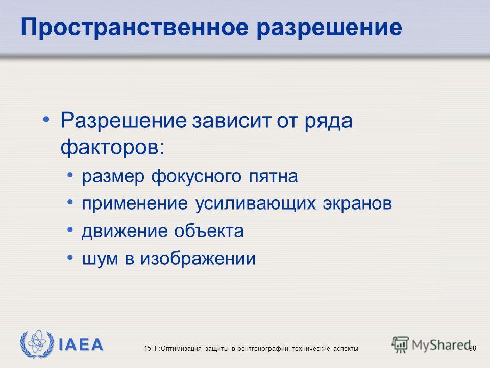 IAEA 15.1 :Оптимизация защиты в рентгенографии: технические аспекты98 Разрешение зависит от ряда факторов: размер фокусного пятна применение усиливающих экранов движение объекта шум в изображении Пространственное разрешение