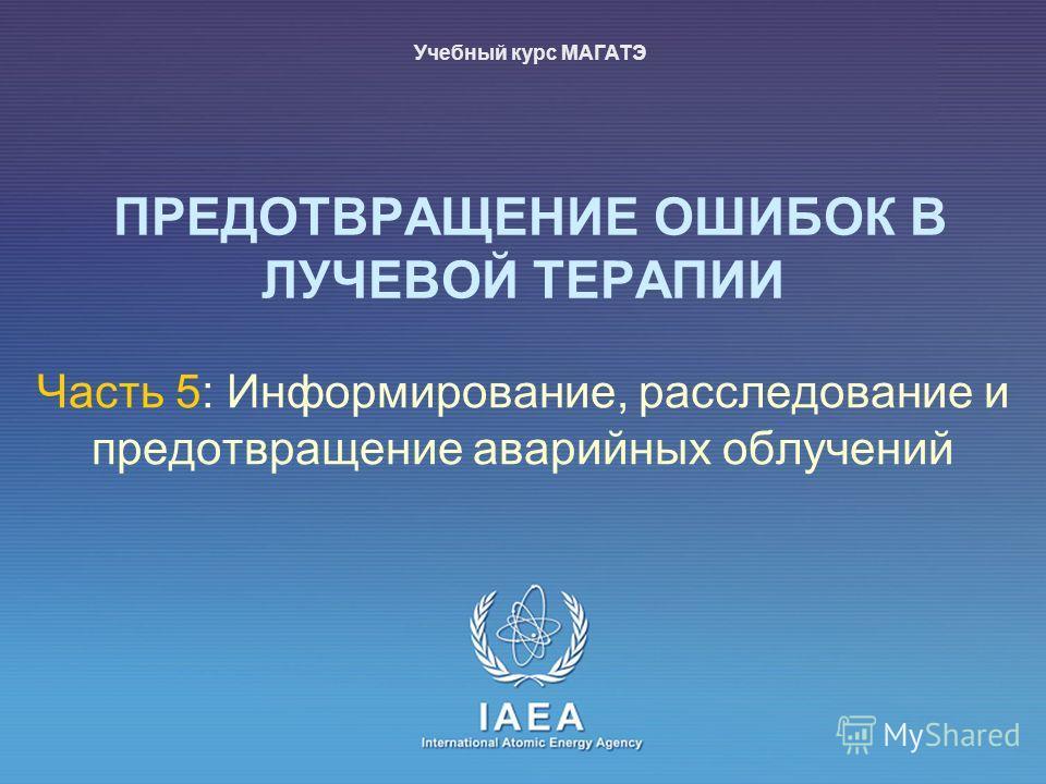 IAEA International Atomic Energy Agency ПРЕДОТВРАЩЕНИЕ ОШИБОК В ЛУЧЕВОЙ ТЕРАПИИ Часть 5: Информирование, расследование и предотвращение аварийных облучений Учебный курс МАГАТЭ