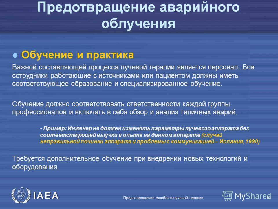 IAEA Предотвращение ошибок в лучевой терапии10 l Обучение и практика Важной составляющей процесса лучевой терапии является персонал. Все сотрудники работающие с источниками или пациентом должны иметь соответствующее образование и специализированное о