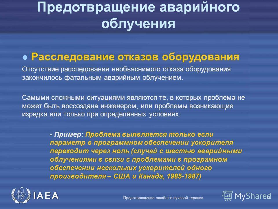 IAEA Предотвращение ошибок в лучевой терапии13 l Расследование отказов оборудования Отсутствие расследования необьяснимого отказа оборудования закончилось фатальным аварийным облучением. Самыми сложными ситуациями являются те, в которых проблема не м